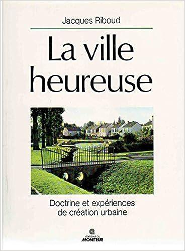 Read Online La Ville heureuse : Doctrine et expériences de création urbaine epub, pdf