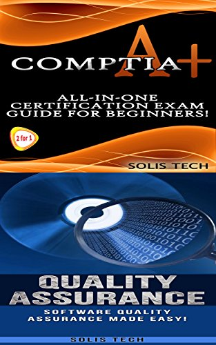 CompTIA A+ & Quality Assurance:All-in-One Certification Exam Guide for Beginners! & Software Quality Assurance Made Easy!