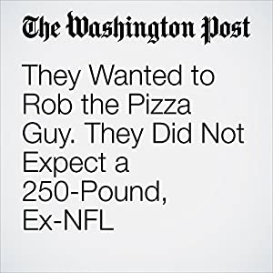 They Wanted to Rob the Pizza Guy. They Did Not Expect a 250-Pound, Ex-NFL Linebacker to Deliver the Pie