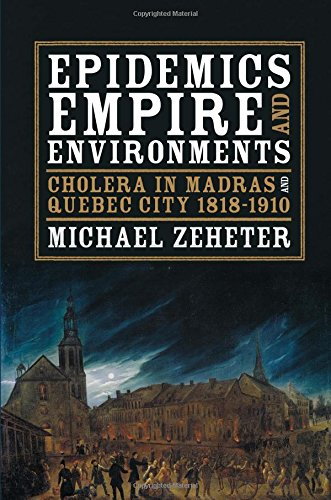 Epidemics, Empire, and Environments: Cholera in Madras and Quebec City, 1818–1910 (Pittsburgh Hist Urban Environ)