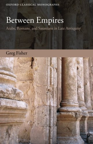 Between Empires: Arabs, Romans, and Sasanians in Late Antiquity (Oxford Classical Monographs)