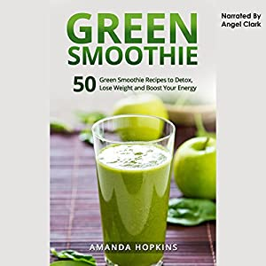 Green Smoothie: 50 Green Smoothie Recipes to Detox, Lose Weight, and Boost Your Energy Audiobook