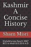 Kashmir - A Concise History: Mahabharata Epoch 3067 BCE to Modi Era 2016 A.D