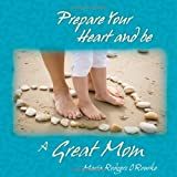 Prepare Your Heart and Be a Great Mom, Maria O'Rourke, 0980022711