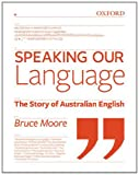 Speaking Our Language: The Story of Australian English, Bruce Moore, 0195565789