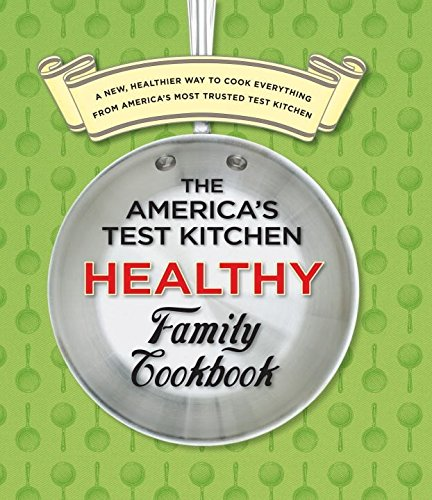 New Family Cookbook (The America's Test Kitchen Healthy Family Cookbook: A New, Healthier Way to Cook Everything from America's Most Trusted Test Kitchen)