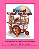Pretzel Vending Book, James Mazzola, 1456580175