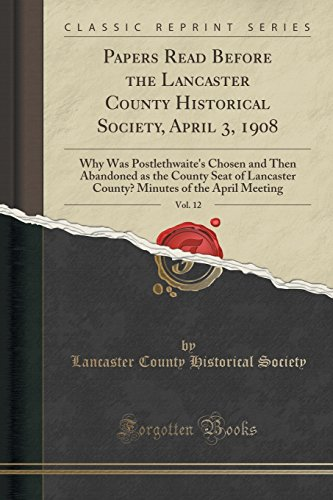 Papers Read Before the Lancaster County Historical Society, April 3, 1908, Vol. 12: Why Was Postlethwaite's Chosen and Then Abandoned as the County ... of the April Meeting (Classic Reprint) cover