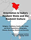 Orientation Guide to India's Kashmir state and the Kashmiri Culture: Religion, Traditions, Family Life, Urban and Rural Populations, Geography, History, Economy, Society and Security