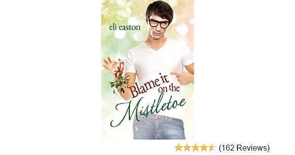 Blame It On The Mistletoe Kindle Edition By Eli Easton Literature