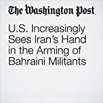 U.S. Increasingly Sees Iran's Hand in the Arming of Bahraini Militants | Souad Mekhennet,Joby Warrick