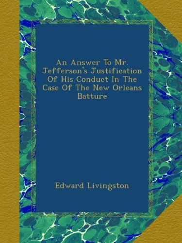 An Answer To Mr. Jefferson's Justification Of His Conduct In The Case Of The New Orleans Batture PDF