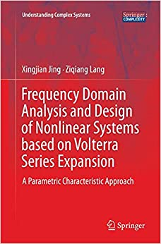 Frequency Domain Analysis and Design of Nonlinear Systems based on Volterra Series Expansion: A Parametric Characteristic Approach (Understanding Complex Systems)