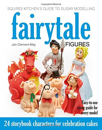 Squires Kitchen's Guide to Sugar Modelling: Fairytale Figures: 24 Storybook Characters for Celebration Cakes