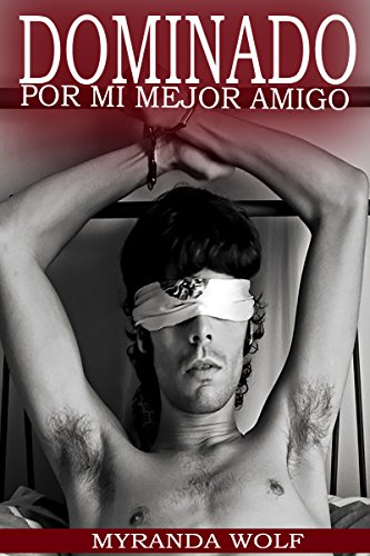 Dominado por mi mejor amigo: (Relato BDSM Gay) (Spanish Edition)