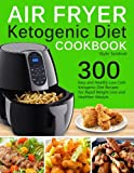 Air Fryer Ketogenic Diet Cookbook: 300 Easy and Healthy Low Carb Ketogenic Diet Recipes For Rapid Weight Loss And Healthier Lifestyle