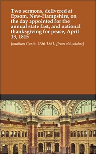 Two sermons, delivered at Epsom, New-Hampshire, on the day appointed for the annual state fast, and national thanksgiving for peace, April 13, 1815