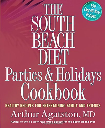 The South Beach Diet Parties & Holidays Cookbook: Healthy Recipes for Entertaining Family and Friends by Arthur Agatston