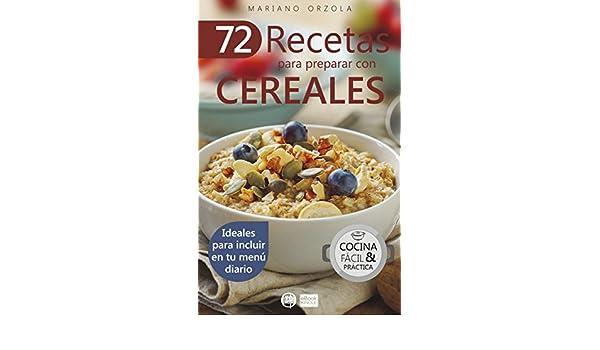 72 RECETAS PARA PREPARAR CON CEREALES: Ideales para incluir en tu menú diario (Colección Cocina Fácil & Práctica nº 38) eBook: Mariano Orzola: Amazon.es: ...