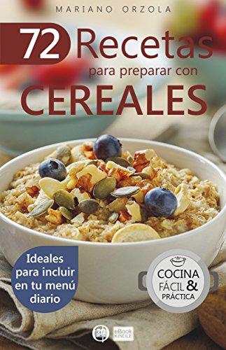 72 RECETAS PARA PREPARAR CON CEREALES: Ideales para incluir en tu menú diario (Colección Cocina Fácil & Práctica nº 38) (Spanish Edition) by Mariano Orzola
