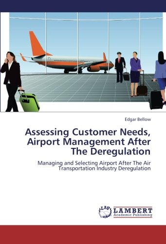 Assessing Customer Needs, Airport Management After The Deregulation: Managing and Selecting Airport After The Air Transportation Industry Deregulation