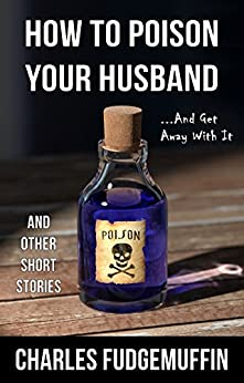 How To Poison Your Husband And Get Away With It, and Other Short Stories by [Fudgemuffin, Charles, Futch-Moffin, Charles]