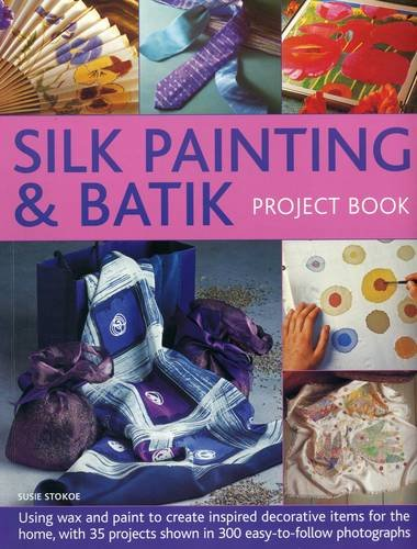 Silk Painting & Batik Project Book: Using wax and paint to create inspired decorative items for the home, with 35 projects shown in 300 easy-to-follow photographs (Batik Wax)
