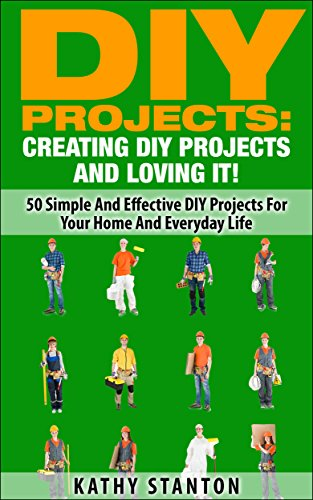 DIY Projects: Creating DIY Projects And Loving It!: 50 Simple And Effective DIY Projects For Your Home And Everyday Life (DIY Furniture, Living Stress Free, Home Organization, DIY Household Projects) by [Stanton, Kathy]