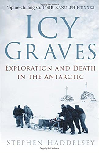 7b8c578f308 Icy Graves  Exploration and Death in the Antarctic  Amazon.co.uk  Stephen  Haddelsey  9780750982559  Books