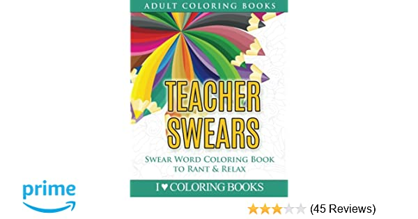 Amazon Teacher Swears Swear Word Adult Coloring Book To Rant Relax Humorous Books For Grown Ups Volume 5 9781533106995 I Love