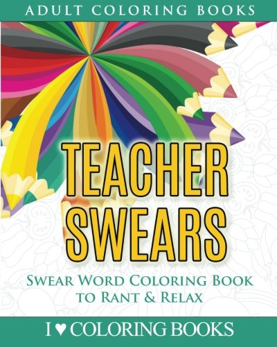 Read Online Teacher Swears: Swear Word Adult Coloring Book to Rant & Relax (Humorous Coloring Books for Grown Ups) (Volume 5) pdf epub