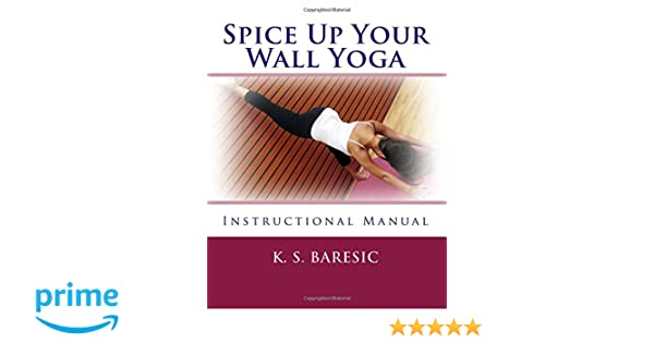 Spice Up Your Wall Yoga: Instructional Manual: K. S. Baresic ...