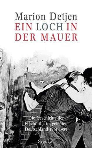 Ein Loch in der Mauer: Die Geschichte der Fluchthilfe im geteilten Deutschland. 1961-1989
