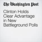 Clinton Holds Clear Advantage in New Battleground Polls | Dan Balz,Scott Clement
