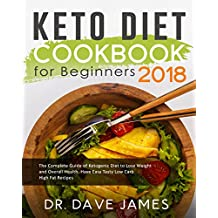 Keto Diet Cookbook for Beginners 2018: The Complete Guide of Ketogenic Diet to Lose Weight and Overall Health, Have Easy Tasty Low Carb High Fat Recipes