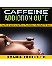 Caffeine Addiction Cure: How to Overcome Caffeine Addiction Naturally in 10 Days