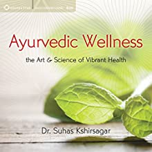 Ayurvedic Wellness: The Art and Science of Vibrant Health Speech by Suhas Kshirsagar Narrated by Suhas Kshirsagar