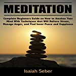 Meditation: Complete Beginners Guide on How to Awaken Your Mind with Techniques That Will Relieve Stress, Manage Anger, and Find Inner Peace | Isaiah Seber