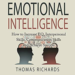Emotional Intelligence: How to Increase EQ, Interpersonal Skills, Communication Skills and Achieve Success Audiobook
