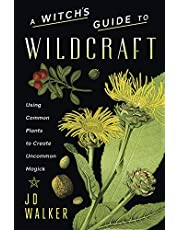 A Witch's Guide to Wildcraft: Using Common Plants to Create Uncommon Magick