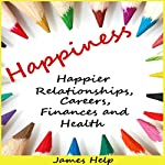 Happiness: Happier Relationships, Careers, Finances and Health: How to Be Happier, Book 1 | James Help