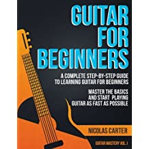 Guitar for Beginners: A Complete Step-by-Step Guide to Learning Guitar for Beginners, Master the Basics and Start Playing Guitar as Fast as Possible