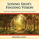 Losing Sight, Finding Vision: Thriving Throughout Life's Losses Audiobook by Sheridan Gates Narrated by Teri Schnaubelt