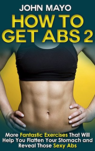 How to Get Abs: More Fantastic Exercises That Will Help You Flatten Your Stomach and Reveal Those Sexy Abs (Health, Flat Abs, How to Get Abs, How to Get Abs Fast Book 2)