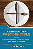 Intermittent Fasting: THE INTERMITTENT FASTING BIBLE: BURN 3 POUNDS OF FAT A WEEK, LOSE WEIGHT & BUILD MUSCLE EFFORTLESSLY