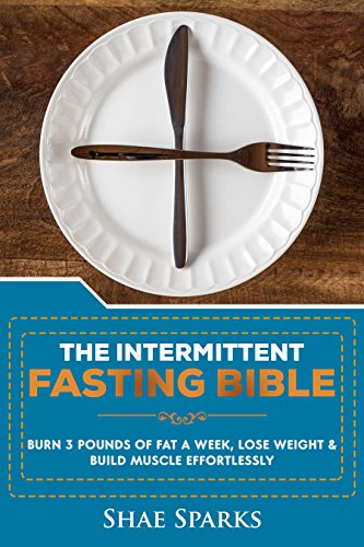 Intermittent Fasting: THE INTERMITTENT FASTING BIBLE: BURN 3 POUNDS OF FAT A WEEK, LOSE WEIGHT & BUILD MUSCLE EFFORTLESSLY by Shae Sparks