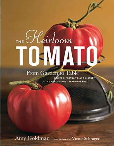 The Heirloom Tomato: From Garden to Table: Recipes, Portraits, and History of the World's Most Beautiful Fruit by Amy Goldman