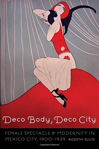 Deco Body, Deco City: Female Spectacle and Modernity in Mexico City, 1900–1939 (The Mexican Experience)