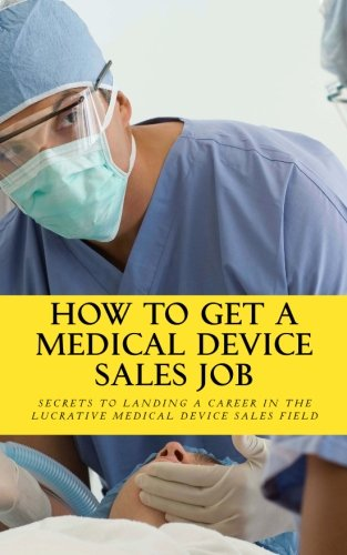 How To Get A Medical Device Sales Job: Your best resource to learn the secrets of landing a career in the lucrative medical device sales field