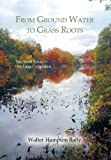From Ground Water to Grass Roots, Walter Hampton Baily, 1479784370